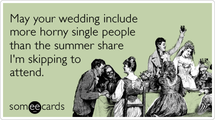 May your wedding include more horny single people than the summer share I'm skipping to attend.