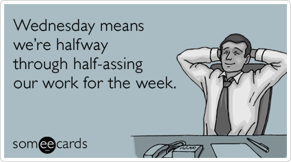 someecards.com - Wednesday means we're halfway through half-assing our work for the week.