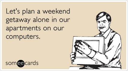 Funny Weekend Ecard: Let's plan a weekend getaway alone in our apartments on our computers.