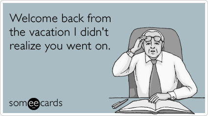 Funny Workplace Ecard: Welcome back from the vacation I didn't realize you went on.
