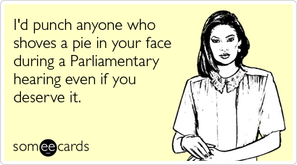I'd punch anyone who shoves a pie in your face during a Parliamentary hearing even if you deserve it