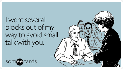 someecards.com - I went several blocks out of my way to avoid small talk with you