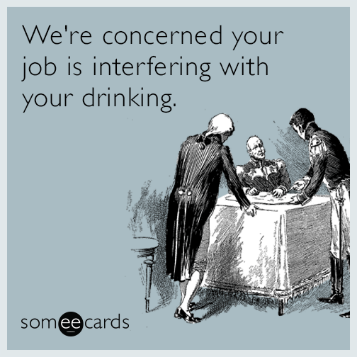 We're Concerned Your Job Is Interfering With Your Drinking
