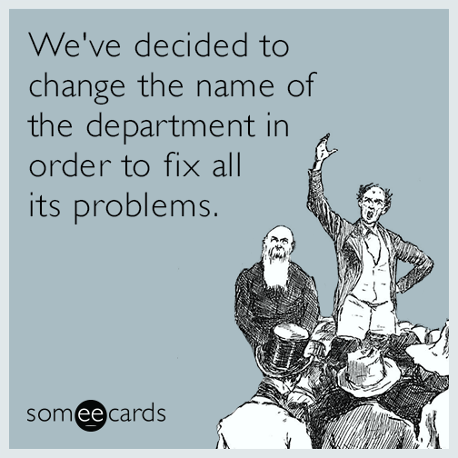 We've decided to change the name of the department in order to fix all its problems