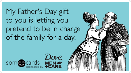 Funny Dove Men+Care Ecard: My Father's Day gift to you is letting you pretend to be in charge of the family for a day.