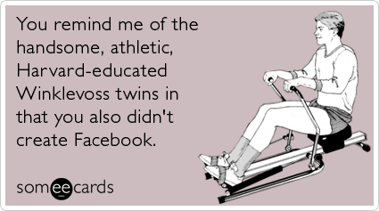 You remind me of the handsome, athletic, Harvard-educated Winklevoss twins in that you also didn't create Facebook