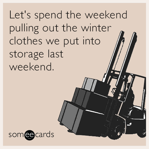 Let's spend the weekend pulling out the winter clothes we put into storage last weekend