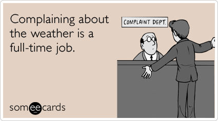 Complaining about the weather is a full-time job.
