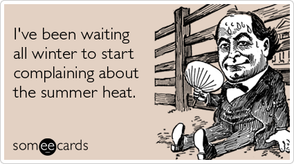someecards.com - I've been waiting all winter to start complaining about the summer heat