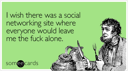 I wish there was a social networking site where everyone would leave me the fuck alone.