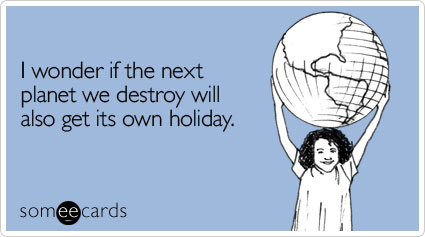 Funny Earth Day Ecard: I wonder if the next planet we destroy will also get its own holiday.