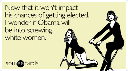 Now that it won't impact his chances of getting elected, I wonder if Obama will be into screwing white women