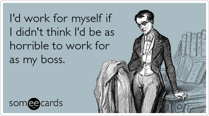 someecards.com - I'd work for myself if I didn't think I'd be as horrible to work for as my boss