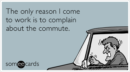 someecards.com - The only reason I come to work is to complain about the commute.