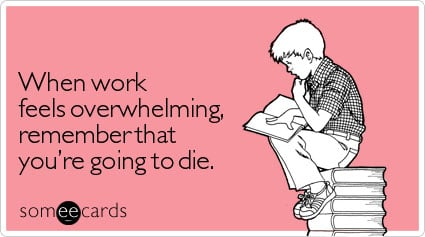 When work feels overwhelming, remember that you're going to die.