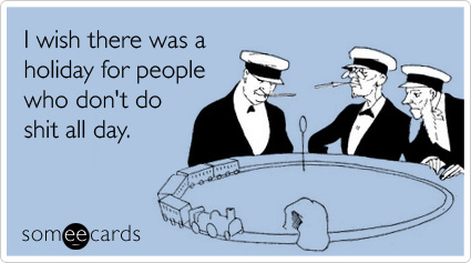 someecards.com - I wish there was a holiday for people who don't do shit all day