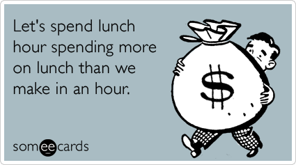 someecards.com - Let's spend lunch hour spending more on lunch than we make in an hour.