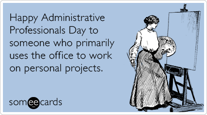someecards.com - Happy Administrative Professionals Day to someone who primarily uses the office to work on personal projects