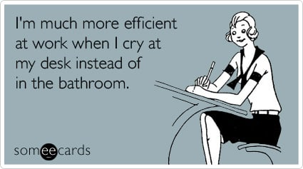 I'm much more efficient at work when I cry at my desk instead of in the bathroom.