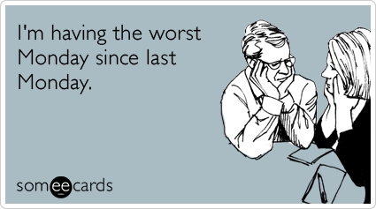 someecards.com - I'm having the worst Monday since last Monday.
