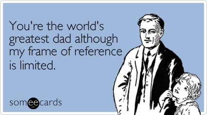 You're the world's greatest dad although my frame of reference is limited.