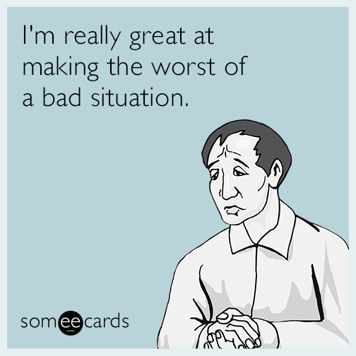I'm really great at making the worst of a bad situation.