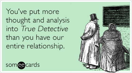 You've put more thought and analysis into True Detective than you have our entire relationship.