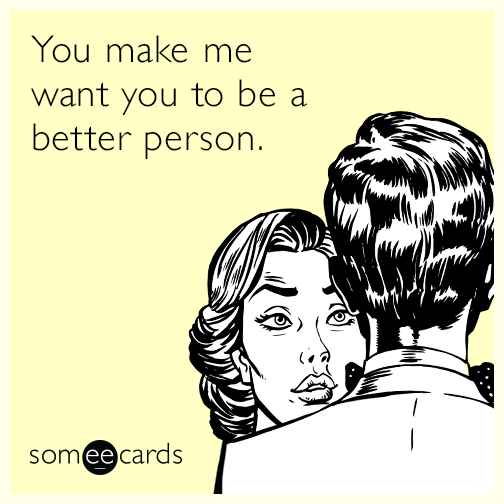 You make me want you to be a better person.
