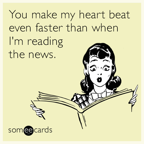You make my heart beat even faster than when I'm reading the news.