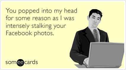 You popped into my head for some reason as I was intensely stalking your Facebook photos.