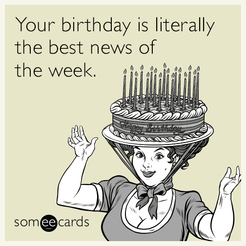 Your birthday is literally the best news of the week.