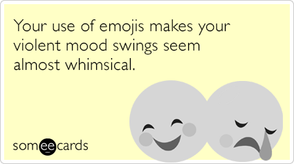 Your use of emojis makes your violent mood swings seem almost whimsical.