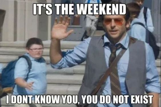 It's the Freakin' Weekend Baby We're About to Have Us Some Memes.