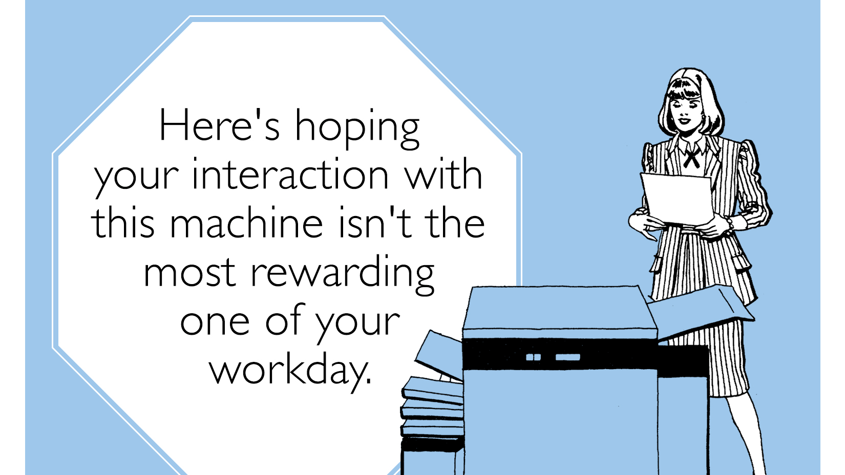 Be a hero: Print this out and put it next to the worst piece of technology in your office.