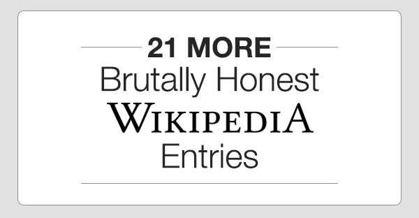 21 MORE Brutally Honest Wikipedia Entries