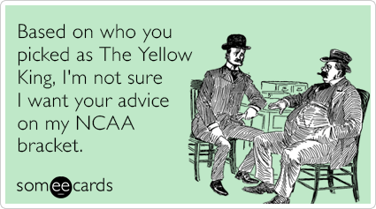 Based on who you picked as The Yellow King, I'm not sure I want your advice on my NCAA bracket.