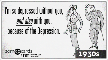 I'm so depressed without you, and also with you, because of the Depression.