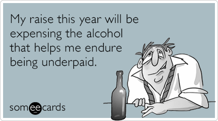 My raise this year will be expensing the alcohol that helps me endure being underpaid.