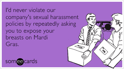 I'd never violate our company's sexual harassment policies by repeatedly asking you to expose your breasts on Mardi Gras.