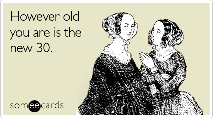 someecards.com - However old you are is the new 30