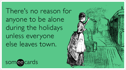 There's no reason for anyone to be alone during the holidays unless everyone else leaves town.