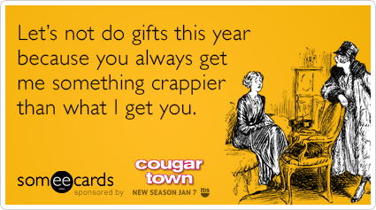 Let's not do gifts this year because you always get me something crappier than what I get you.