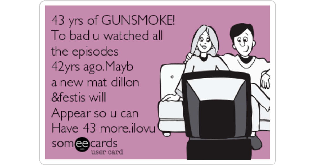43 yrs of GUNSMOKE! To bad u watched all the episodes 42yrs