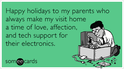 Happy holidays to my parents who always make my visit home a time of love, affection, and tech support for their electronics.