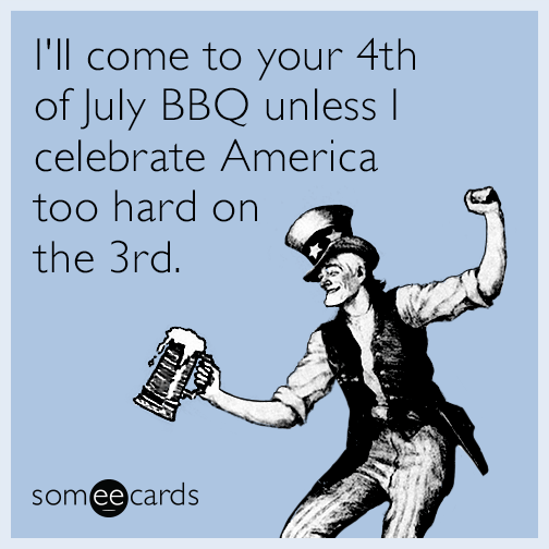 I'll come to your 4th of July BBQ unless I celebrate America too hard on the 3rd.
