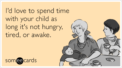 I'd love to spend time with your child as long it's not hungry, tired, or awake.