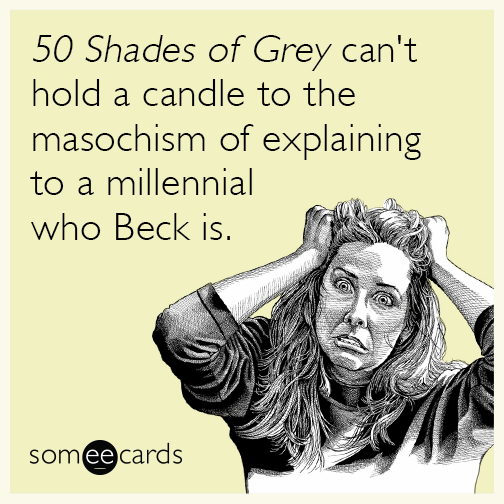 50 Shades of Grey can't hold a candle to the masochism of explaining to a millennial who Beck is.