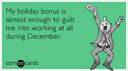 My holiday bonus is almost enough to guilt me into working at all during December.