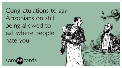 Congratulations to gay Arizonians on still being allowed to eat where people hate you.