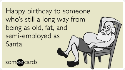 Happy birthday to someone who's still a long way from being as old, fat, and semi-employed as Santa.